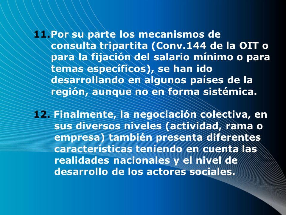 11.Por su parte los mecanismos de consulta tripartita (Conv.144 de la OIT o para la fijación del salario mínimo o para temas específicos), se han ido desarrollando en algunos países de la región, aunque no en forma sistémica.