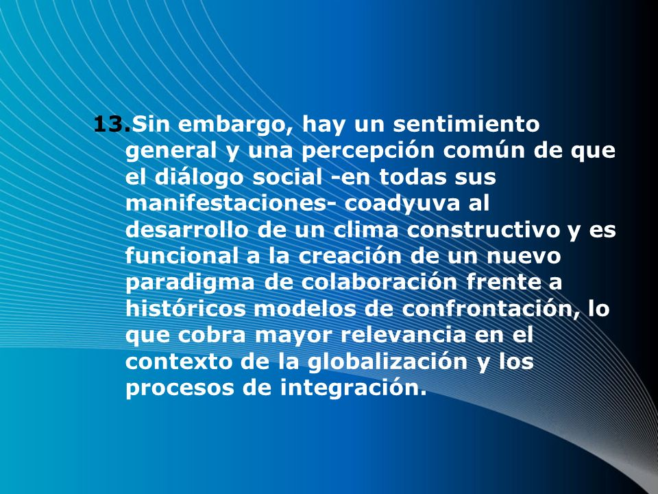 13.Sin embargo, hay un sentimiento general y una percepción común de que el diálogo social -en todas sus manifestaciones- coadyuva al desarrollo de un clima constructivo y es funcional a la creación de un nuevo paradigma de colaboración frente a históricos modelos de confrontación, lo que cobra mayor relevancia en el contexto de la globalización y los procesos de integración.