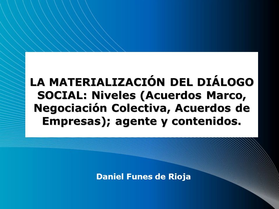 LA MATERIALIZACIÓN DEL DIÁLOGO SOCIAL: Niveles (Acuerdos Marco, Negociación Colectiva, Acuerdos de Empresas); agente y contenidos.