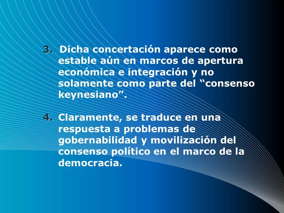 3. 3. Dicha concertación aparece como estable aún en marcos de apertura económica e integración y no solamente como parte del consenso keynesiano. 4.