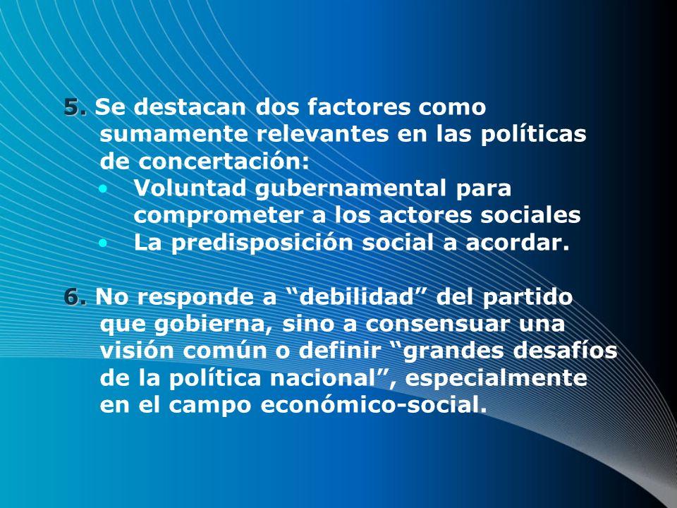 5. 5. Se destacan dos factores como sumamente relevantes en las políticas de concertación: Voluntad gubernamental para comprometer a los actores socia