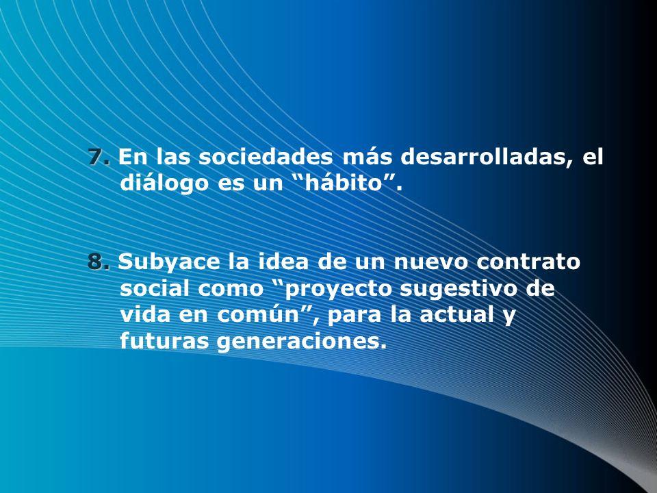 7. 7. En las sociedades más desarrolladas, el diálogo es un hábito. 8. 8. Subyace la idea de un nuevo contrato social como proyecto sugestivo de vida
