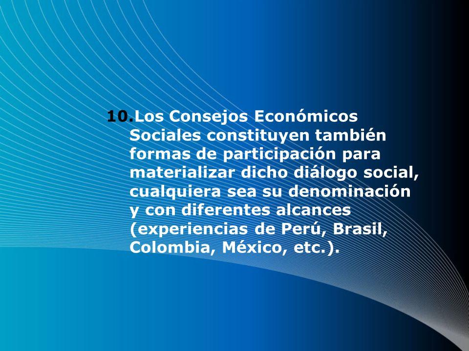 10.Los Consejos Económicos Sociales constituyen también formas de participación para materializar dicho diálogo social, cualquiera sea su denominación y con diferentes alcances (experiencias de Perú, Brasil, Colombia, México, etc.).