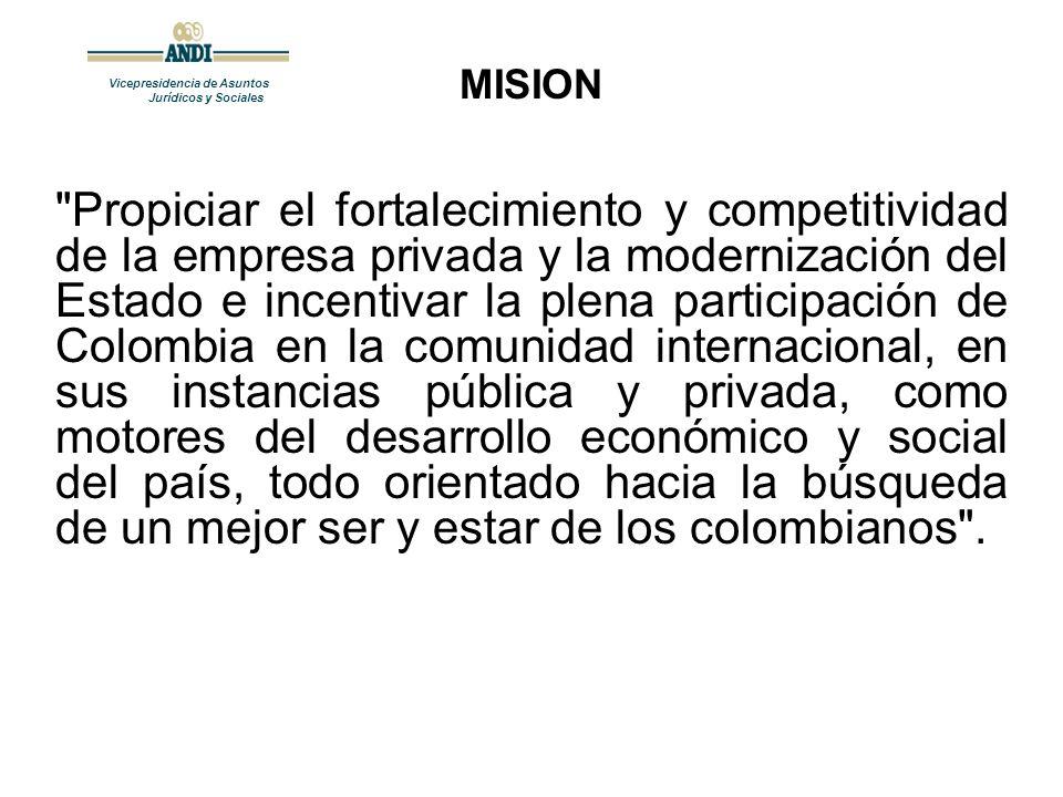 Vicepresidencia de Asuntos Jurídicos y Sociales Propiciar el fortalecimiento y competitividad de la empresa privada y la modernización del Estado e incentivar la plena participación de Colombia en la comunidad internacional, en sus instancias pública y privada, como motores del desarrollo económico y social del país, todo orientado hacia la búsqueda de un mejor ser y estar de los colombianos .