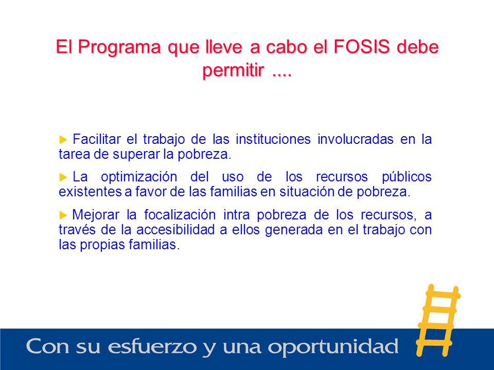 El Programa que lleve a cabo el FOSIS debe permitir.... Facilitar el trabajo de las instituciones involucradas en la tarea de superar la pobreza. La o