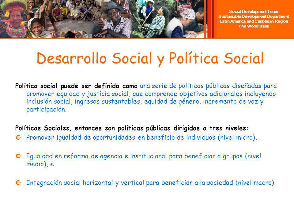 Social Development Team Sustainable Development Department Latin America and Caribbean Region The World Bank Desarrollo Social y Política Social Política social puede ser definida como una serie de políticas públicas diseñadas para promover equidad y justicia social, que comprende objetivos adicionales incluyendo inclusión social, ingresos sustentables, equidad de género, incremento de voz y participación.