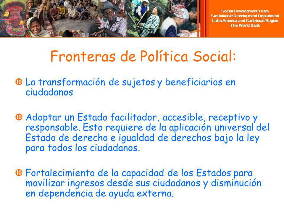 Social Development Team Sustainable Development Department Latin America and Caribbean Region The World Bank Fronteras de Política Social: La transformación de sujetos y beneficiarios en ciudadanos Adoptar un Estado facilitador, accesible, receptivo y responsable.