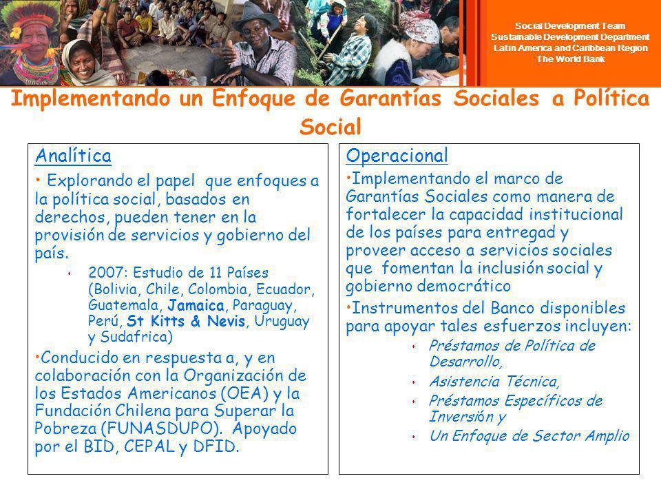 Social Development Team Sustainable Development Department Latin America and Caribbean Region The World Bank Implementando un Enfoque de Garantías Sociales a Política Social Analítica Explorando el papel que enfoques a la política social, basados en derechos, pueden tener en la provisión de servicios y gobierno del país.