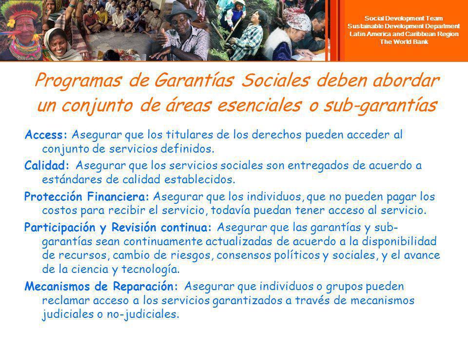 Social Development Team Sustainable Development Department Latin America and Caribbean Region The World Bank Programas de Garantías Sociales deben abordar un conjunto de áreas esenciales o sub-garantías Access: Asegurar que los titulares de los derechos pueden acceder al conjunto de servicios definidos.