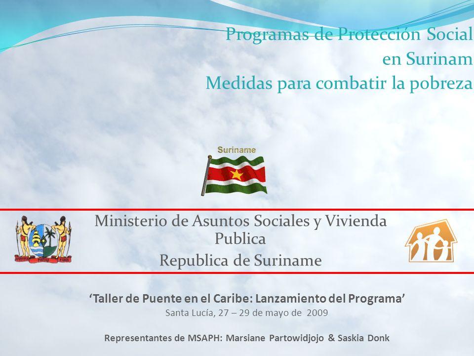 Ministerio de Asuntos Sociales y Vivienda Publica Republica de Suriname Taller de Puente en el Caribe: Lanzamiento del Programa Santa Lucía, 27 – 29 de mayo de 2009 Representantes de MSAPH: Marsiane Partowidjojo & Saskia Donk Programas de Protección Social en Surinam Medidas para combatir la pobreza