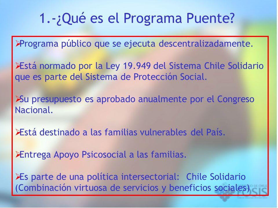 1.-¿Qué es el Programa Puente? Programa público que se ejecuta descentralizadamente. Está normado por la Ley 19.949 del Sistema Chile Solidario que es