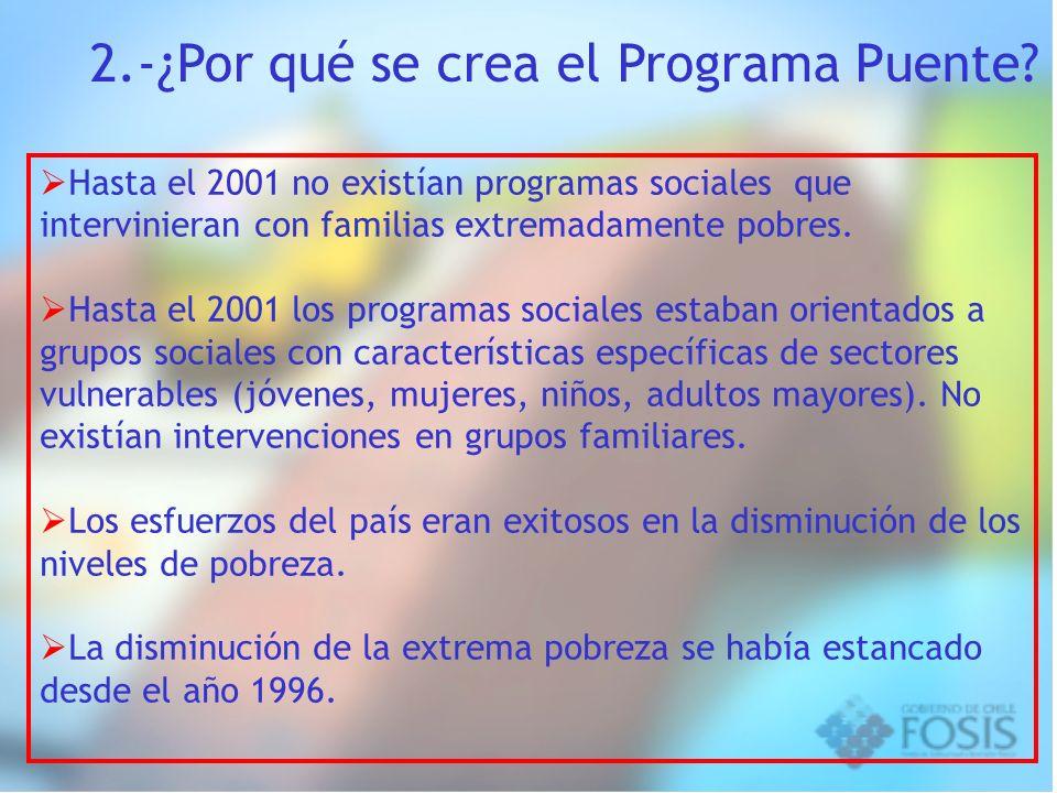 2.-¿Por qué se crea el Programa Puente? Hasta el 2001 no existían programas sociales que intervinieran con familias extremadamente pobres. Hasta el 20