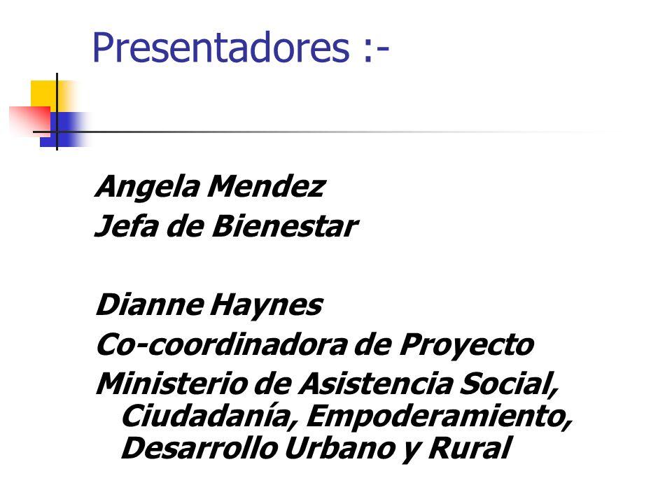 Presentadores :- Angela Mendez Jefa de Bienestar Dianne Haynes Co-coordinadora de Proyecto Ministerio de Asistencia Social, Ciudadanía, Empoderamiento