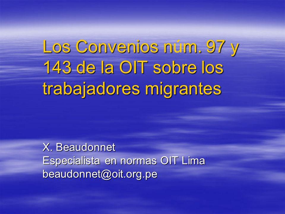Los Convenios nm. 97 y 143 de la OIT sobre los trabajadores migrantes X. Beaudonnet Especialista en normas OIT Lima beaudonnet@oit.org.pe Los Convenio