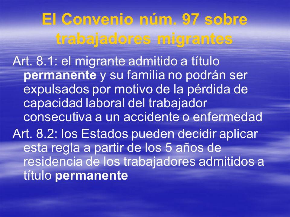El Convenio núm. 97 sobre trabajadores migrantes Art. 8.1: el migrante admitido a título permanente y su familia no podrán ser expulsados por motivo d