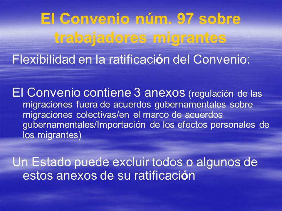 El Convenio núm. 97 sobre trabajadores migrantes Flexibilidad en la ratificación del Convenio: El Convenio contiene 3 anexos (regulación de las migrac