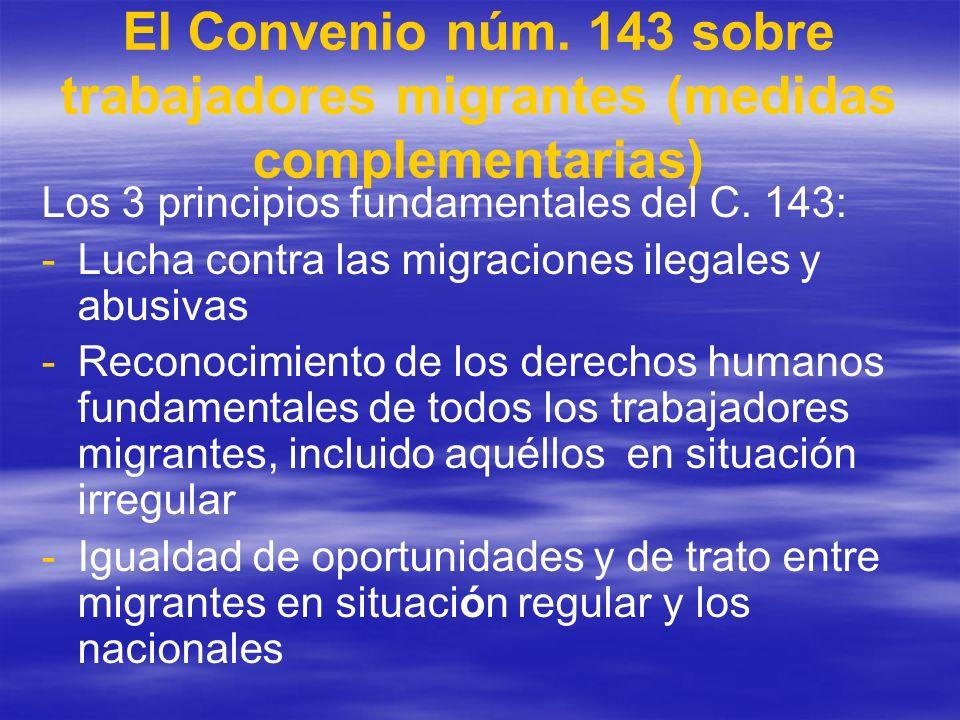 El Convenio núm. 143 sobre trabajadores migrantes (medidas complementarias) Los 3 principios fundamentales del C. 143: - -Lucha contra las migraciones