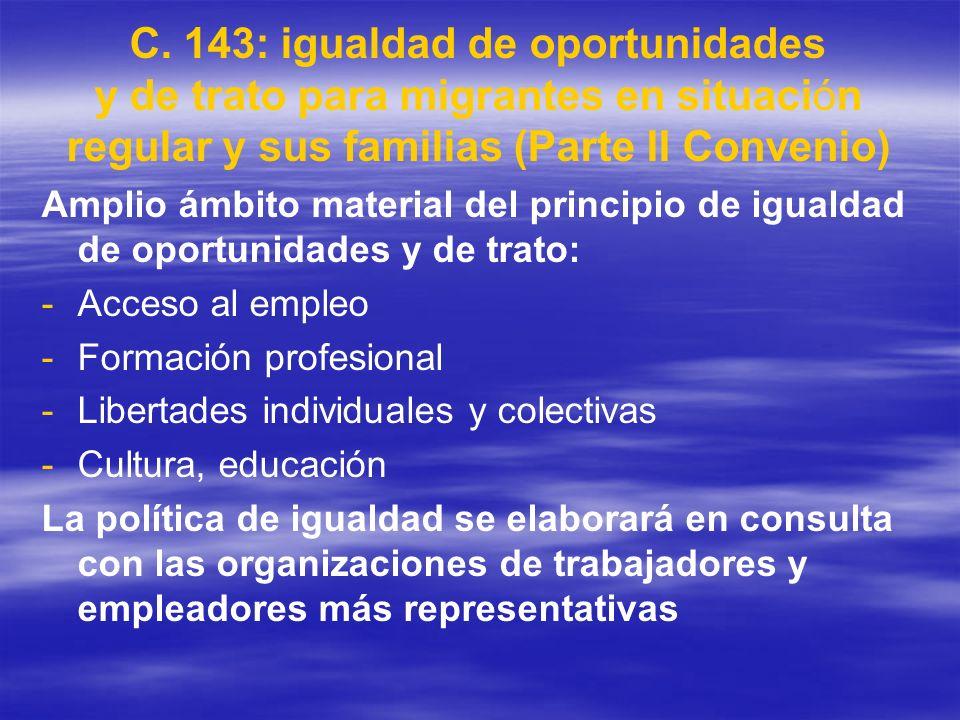 C. 143: igualdad de oportunidades y de trato para migrantes en situación regular y sus familias (Parte II Convenio) Amplio ámbito material del princip