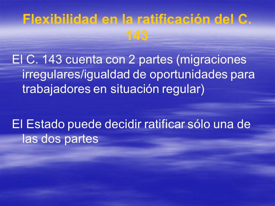 Flexibilidad en la ratificación del C. 143 El C. 143 cuenta con 2 partes (migraciones irregulares/igualdad de oportunidades para trabajadores en situa
