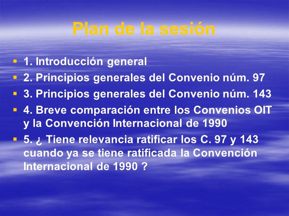 Plan de la sesión 1. Introducción general 2. Principios generales del Convenio núm. 97 3. Principios generales del Convenio núm. 143 4. Breve comparac