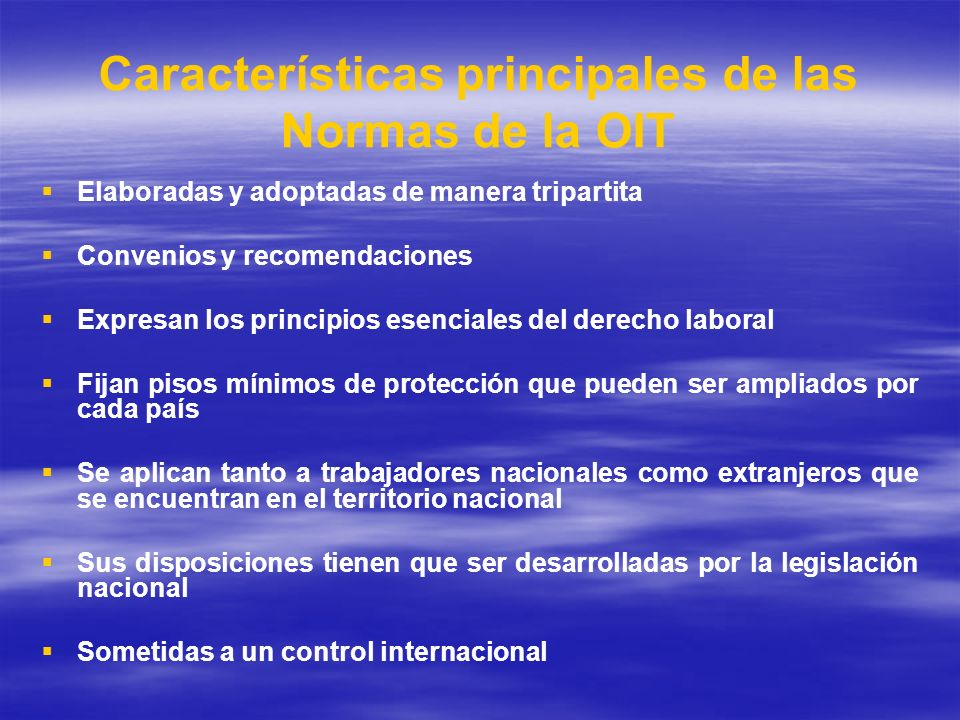 Características principales de las Normas de la OIT Elaboradas y adoptadas de manera tripartita Convenios y recomendaciones Expresan los principios es