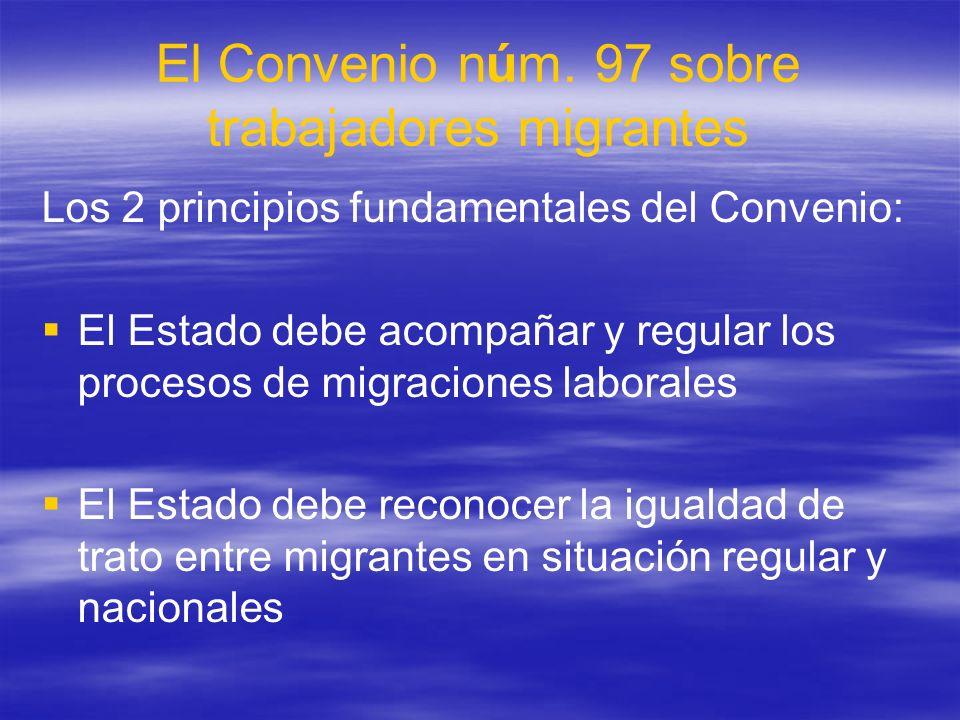 El Convenio núm. 97 sobre trabajadores migrantes Los 2 principios fundamentales del Convenio: El Estado debe acompañar y regular los procesos de migra