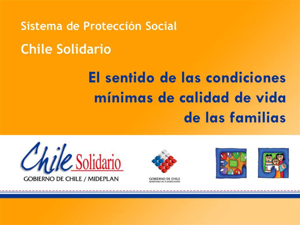 Sistema de Protección Social Chile Solidario El sentido de las condiciones mínimas de calidad de vida de las familias