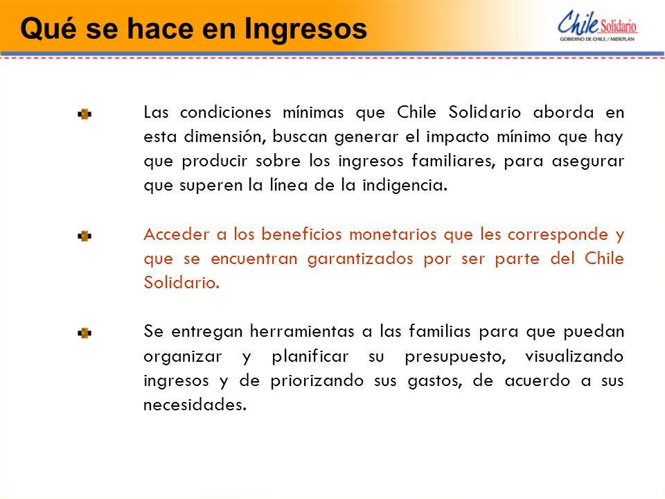 Qué se hace en Ingresos Las condiciones mínimas que Chile Solidario aborda en esta dimensión, buscan generar el impacto mínimo que hay que producir sobre los ingresos familiares, para asegurar que superen la línea de la indigencia.