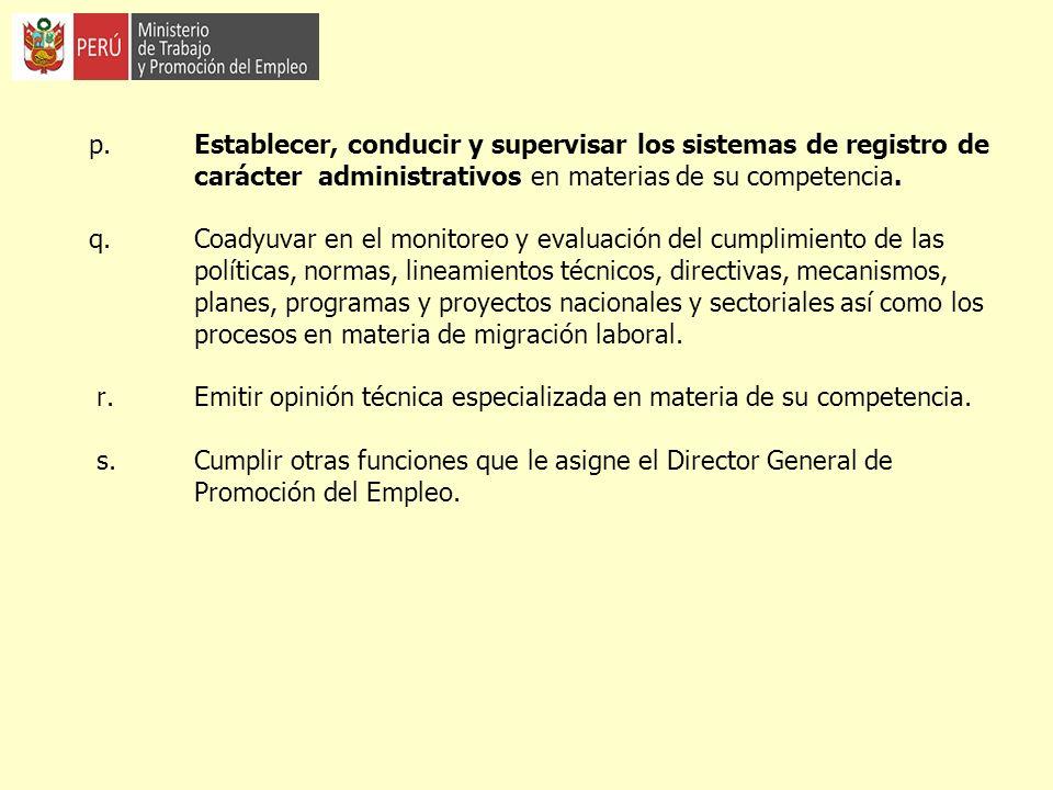 p. Establecer, conducir y supervisar los sistemas de registro de carácter administrativos en materias de su competencia. q. Coadyuvar en el monitoreo