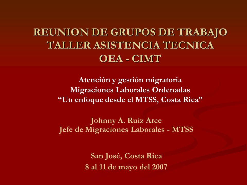 REUNION DE GRUPOS DE TRABAJO TALLER ASISTENCIA TECNICA OEA - CIMT REUNION DE GRUPOS DE TRABAJO TALLER ASISTENCIA TECNICA OEA - CIMT Atención y gestión migratoria Migraciones Laborales Ordenadas Un enfoque desde el MTSS, Costa Rica Johnny A.