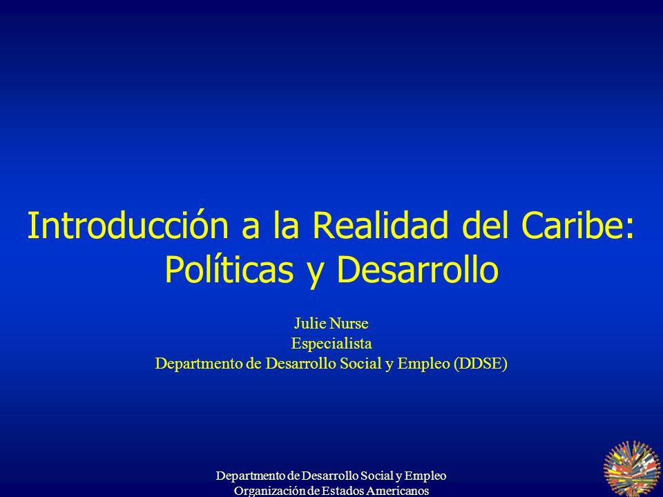 Departmento de Desarrollo Social y Empleo Organización de Estados Americanos Introducción a la Realidad del Caribe: Políticas y Desarrollo Julie Nurse Especialista Departmento de Desarrollo Social y Empleo (DDSE)