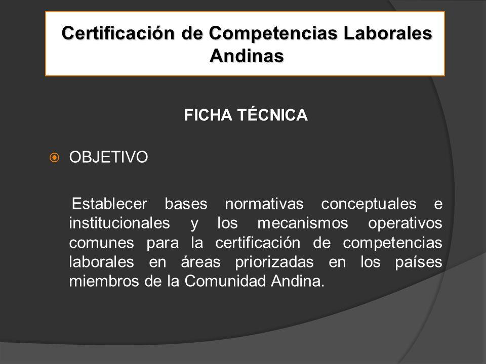 Certificación de Competencias Laborales Andinas FICHA TÉCNICA OBJETIVO Establecer bases normativas conceptuales e institucionales y los mecanismos operativos comunes para la certificación de competencias laborales en áreas priorizadas en los países miembros de la Comunidad Andina.