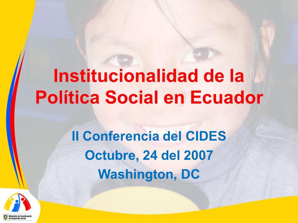 Institucionalidad de la Política Social en Ecuador II Conferencia del CIDES Octubre, 24 del 2007 Washington, DC