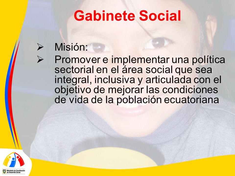 Gabinete Social Misión: Promover e implementar una política sectorial en el área social que sea integral, inclusiva y articulada con el objetivo de mejorar las condiciones de vida de la población ecuatoriana
