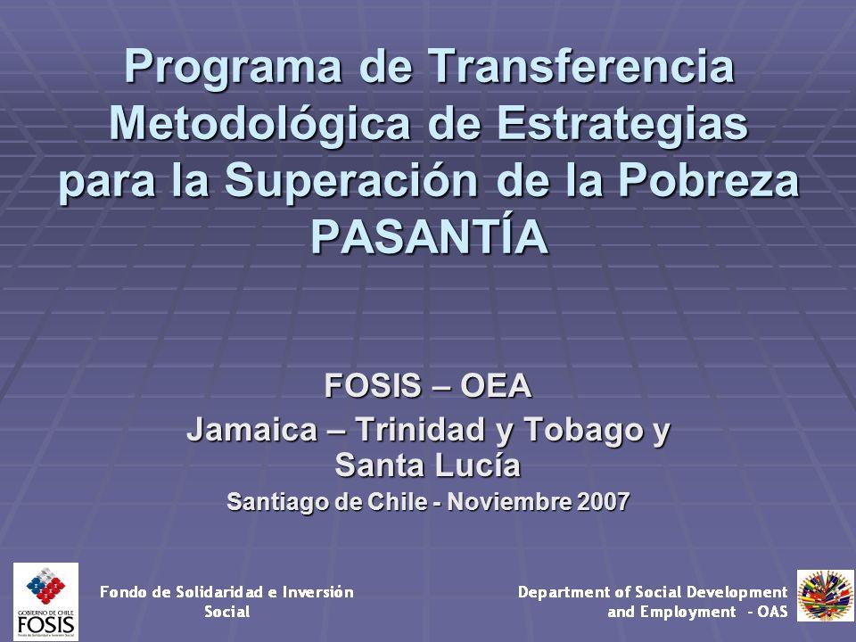 Programa de Transferencia Metodológica de Estrategias para la Superación de la Pobreza PASANTÍA FOSIS – OEA Jamaica – Trinidad y Tobago y Santa Lucía Santiago de Chile - Noviembre 2007