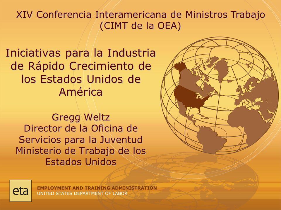 Iniciativas para la Industria de Rápido Crecimiento de los Estados Unidos de América Gregg Weltz Director de la Oficina de Servicios para la Juventud Ministerio de Trabajo de los Estados Unidos XIV Conferencia Interamericana de Ministros Trabajo (CIMT de la OEA)