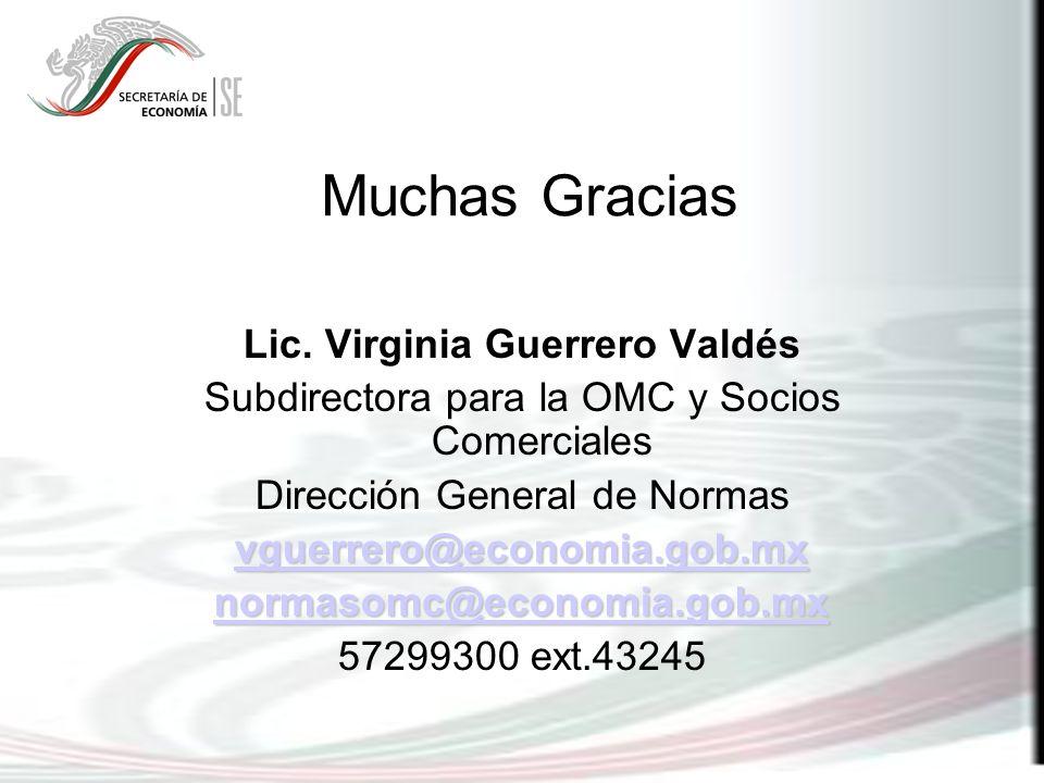 Muchas Gracias Lic. Virginia Guerrero Valdés Subdirectora para la OMC y Socios Comerciales Dirección General de Normas vguerrero@economia.gob.mx norma