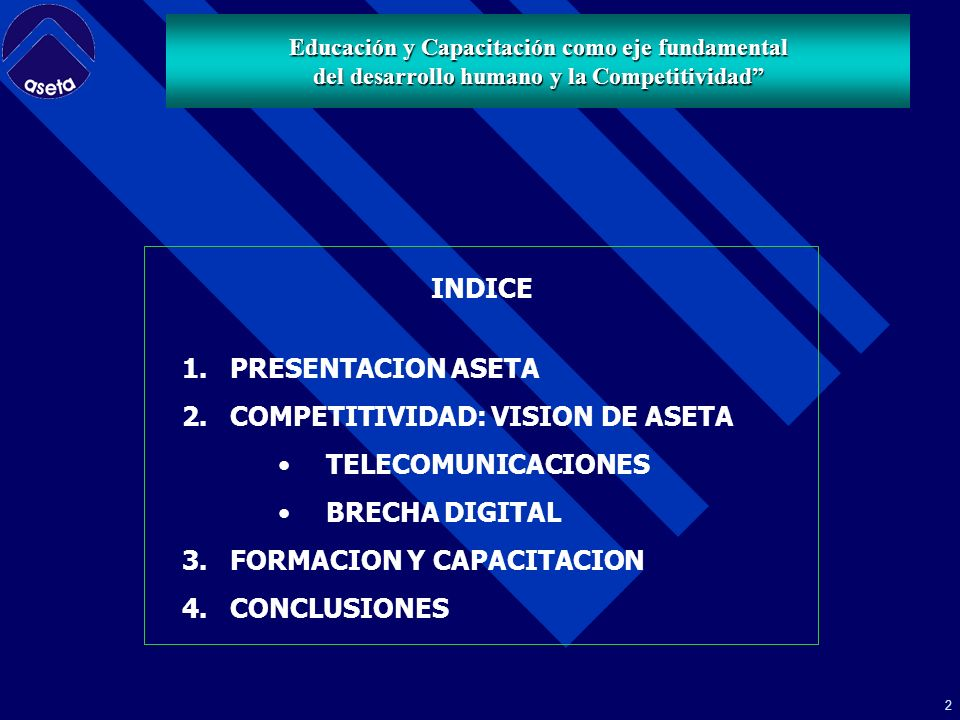 2 Educación y Capacitación como eje fundamental del desarrollo humano y la Competitividad INDICE 1.PRESENTACION ASETA 2.COMPETITIVIDAD: VISION DE ASETA TELECOMUNICACIONES BRECHA DIGITAL 3.FORMACION Y CAPACITACION 4.CONCLUSIONES