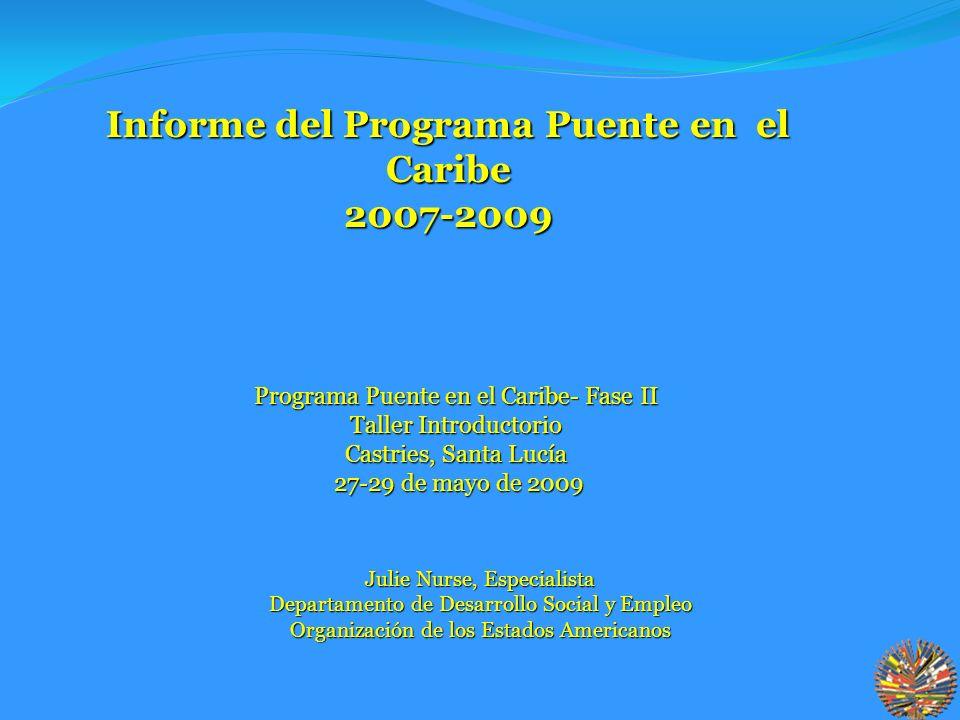 Julie Nurse, Especialista Departamento de Desarrollo Social y Empleo Organización de los Estados Americanos Informe del Programa Puente en el Caribe 2007-2009 Programa Puente en el Caribe- Fase II Taller Introductorio Castries, Santa Lucía 27-29 de mayo de 2009 27-29 de mayo de 2009