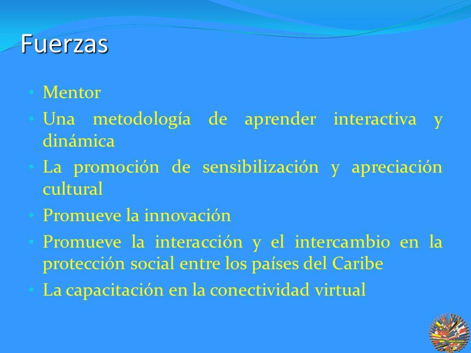 Fuerzas Mentor Una metodología de aprender interactiva y dinámica La promoción de sensibilización y apreciación cultural Promueve la innovación Promueve la interacción y el intercambio en la protección social entre los países del Caribe La capacitación en la conectividad virtual