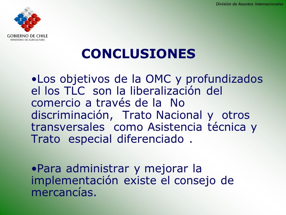 División de Asuntos Internacionales CONCLUSIONES Los objetivos de la OMC y profundizados el los TLC son la liberalización del comercio a través de la