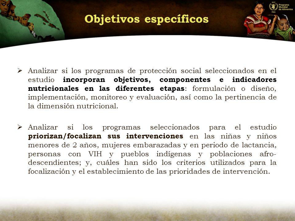 Objetivos específicos Analizar si los programas de protección social seleccionados en el estudio incorporan objetivos, componentes e indicadores nutricionales en las diferentes etapas : formulación o diseño, implementación, monitoreo y evaluación, así como la pertinencia de la dimensión nutricional.
