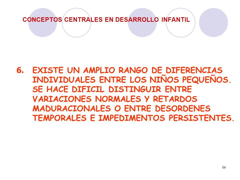 64 CONCEPTOS CENTRALES EN DESARROLLO INFANTIL 6. EXISTE UN AMPLIO RANGO DE DIFERENCIAS INDIVIDUALES ENTRE LOS NIÑOS PEQUEÑOS. SE HACE DIFICIL DISTINGU