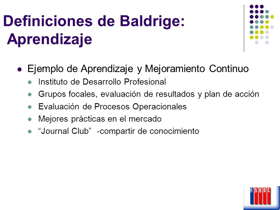 Definiciones de Baldrige: Aprendizaje Ejemplo de Aprendizaje y Mejoramiento Continuo Instituto de Desarrollo Profesional Grupos focales, evaluación de
