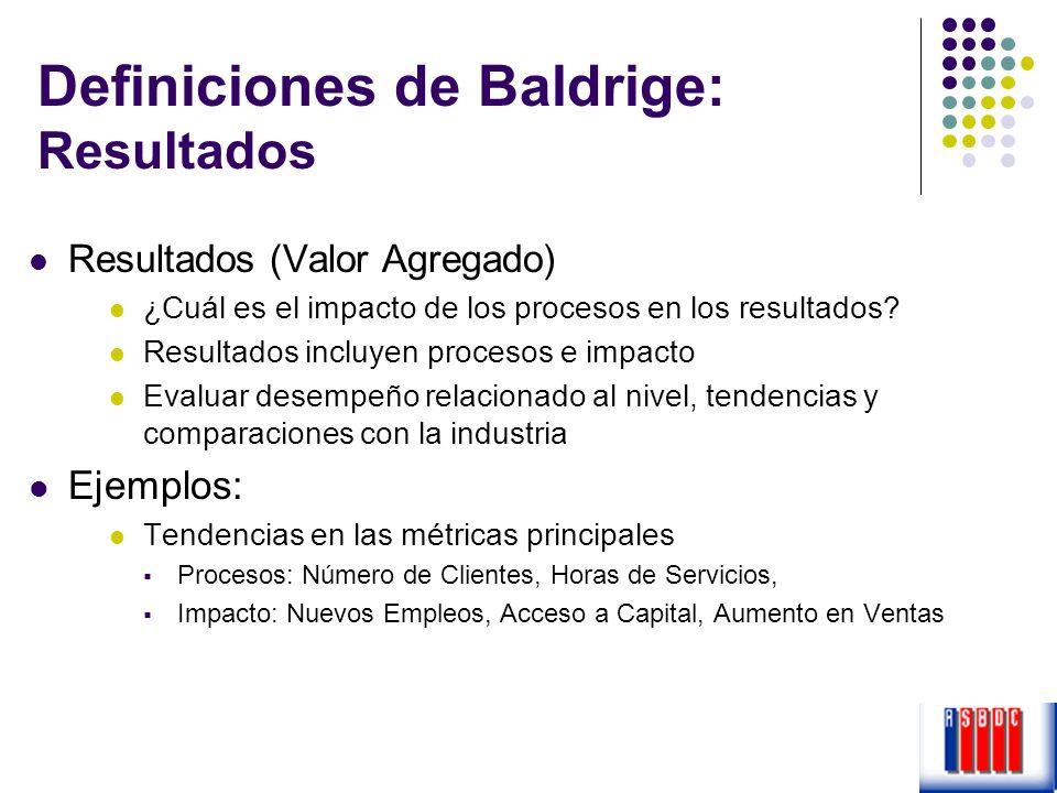 Definiciones de Baldrige: Resultados Resultados (Valor Agregado) ¿Cuál es el impacto de los procesos en los resultados? Resultados incluyen procesos e