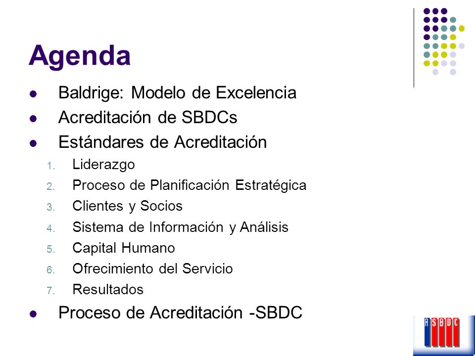 Agenda Baldrige: Modelo de Excelencia Acreditación de SBDCs Estándares de Acreditación 1. Liderazgo 2. Proceso de Planificación Estratégica 3. Cliente