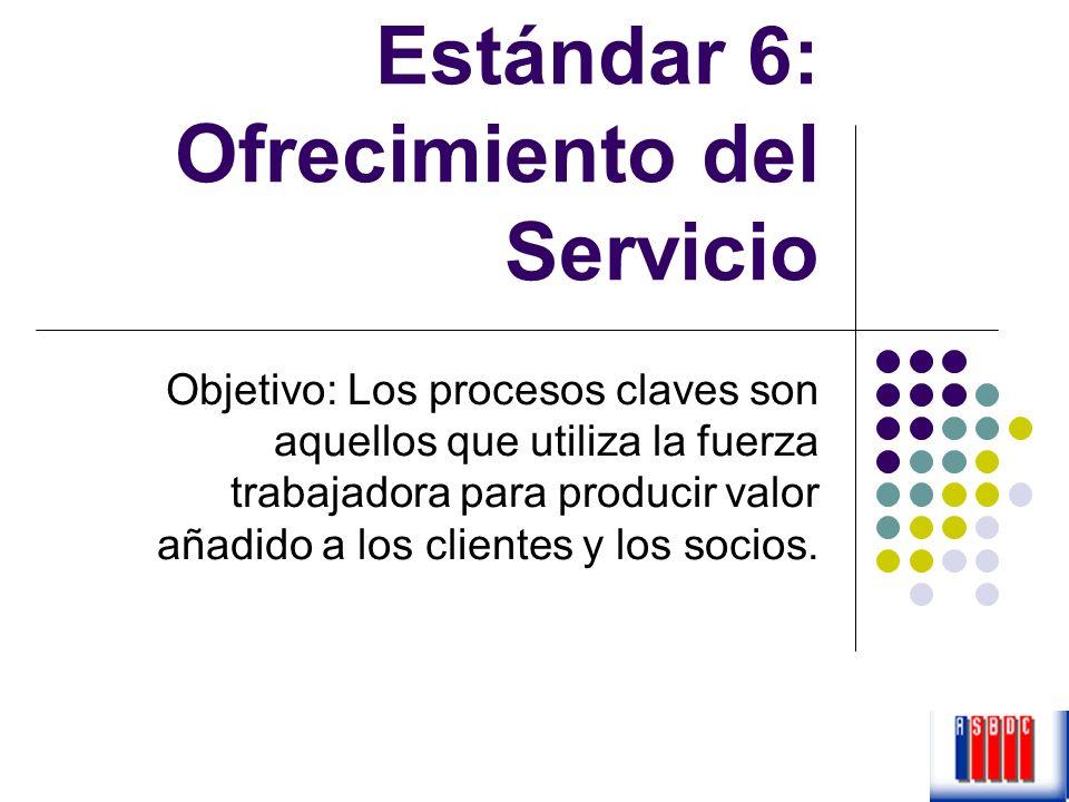 Estándar 6: Ofrecimiento del Servicio Objetivo: Los procesos claves son aquellos que utiliza la fuerza trabajadora para producir valor añadido a los c