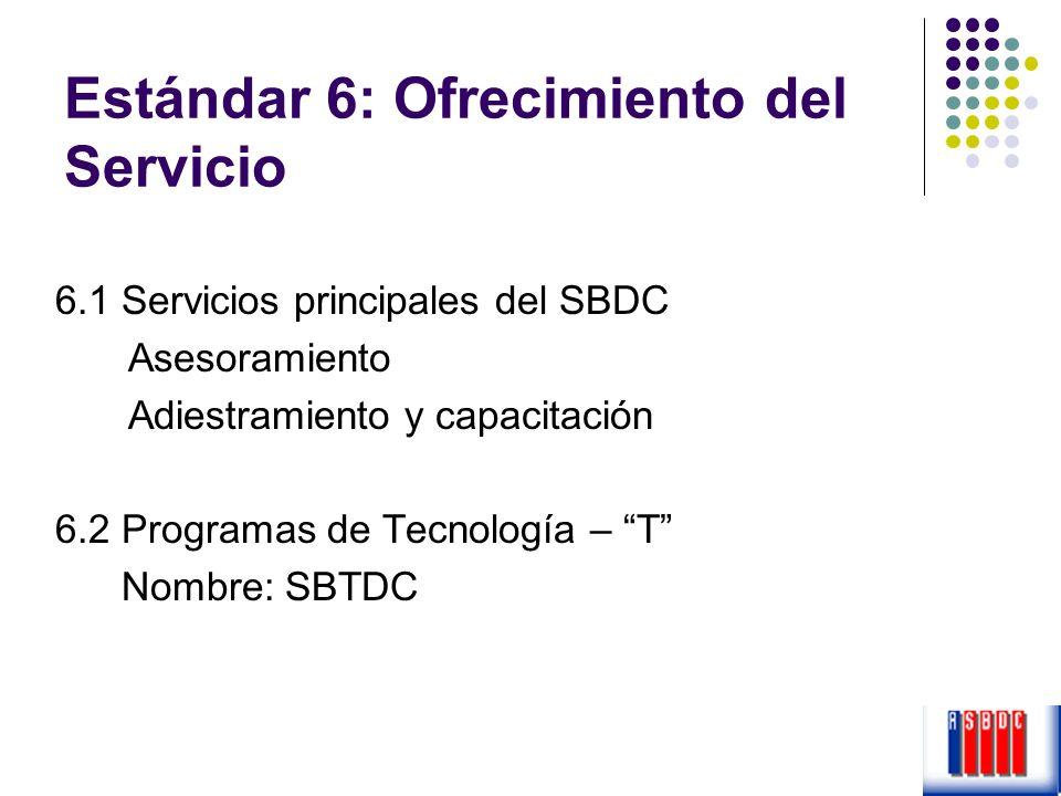Estándar 6: Ofrecimiento del Servicio 6.1 Servicios principales del SBDC Asesoramiento Adiestramiento y capacitación 6.2 Programas de Tecnología – T N