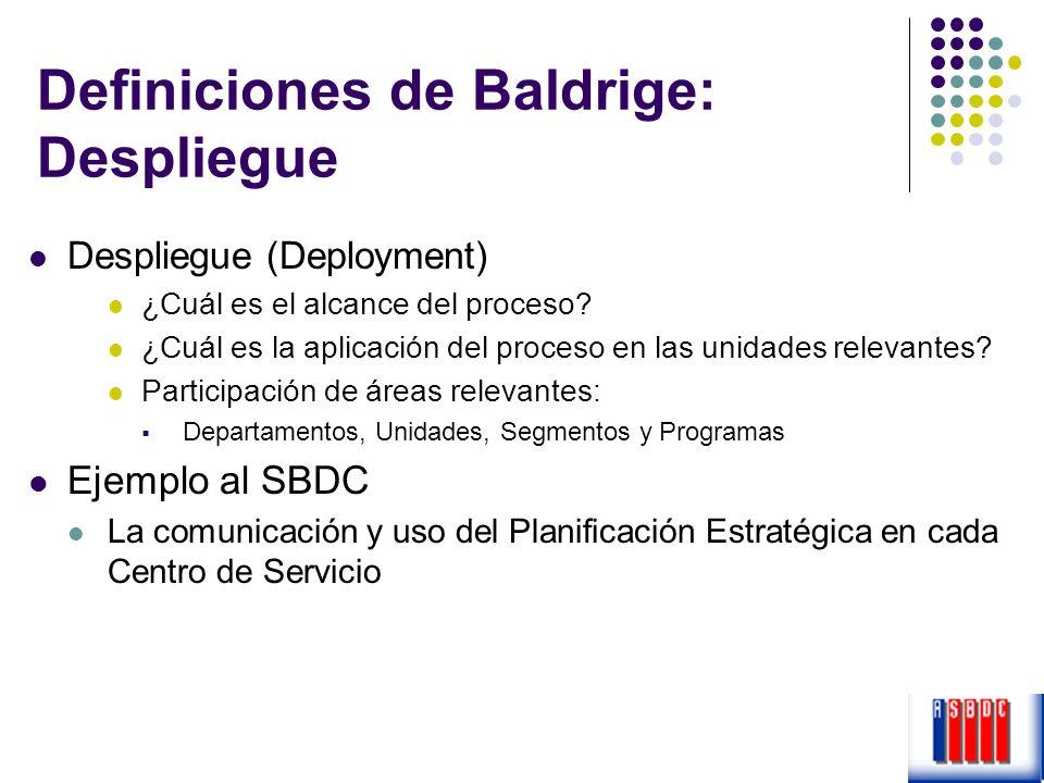 Definiciones de Baldrige: Despliegue Despliegue (Deployment) ¿Cuál es el alcance del proceso? ¿Cuál es la aplicación del proceso en las unidades relev
