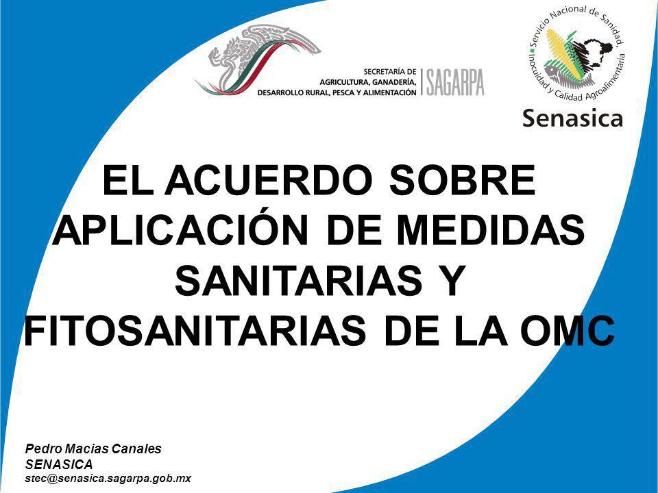 Pedro Macias Canales SENASICA stec@senasica.sagarpa.gob.mx EL ACUERDO SOBRE APLICACIÓN DE MEDIDAS SANITARIAS Y FITOSANITARIAS DE LA OMC